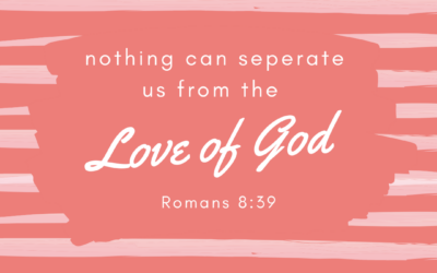 Nothing can seperate is from the Love of God – Romans 8:39